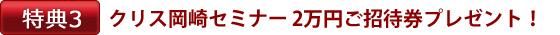 特典3:クリス岡崎セミナー 2万円ご招待券プレゼント!